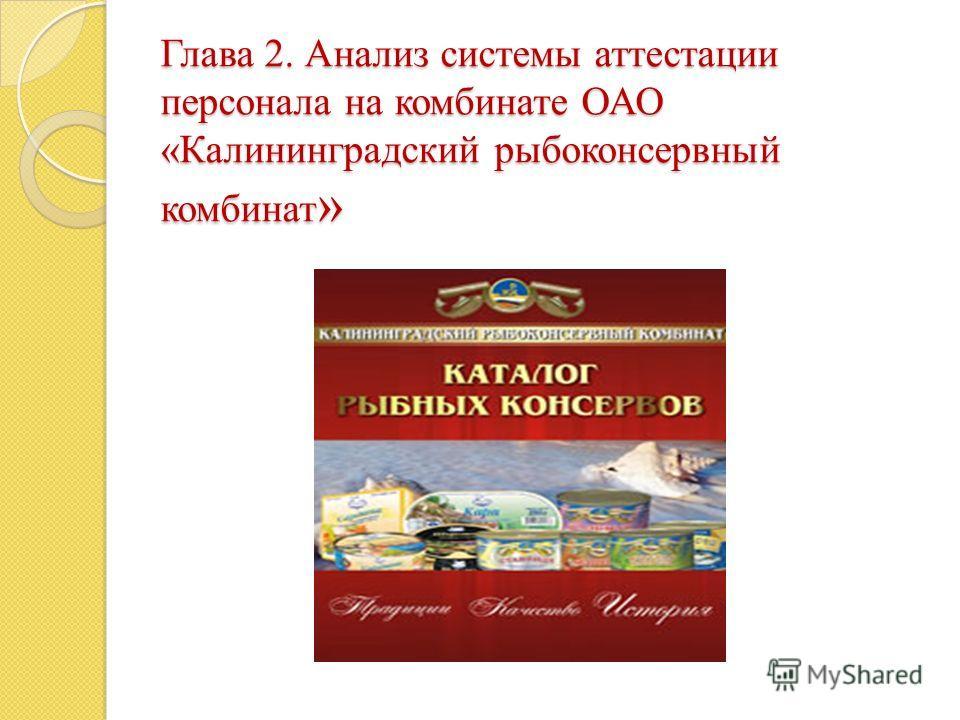 Глава 2. Анализ системы аттестации персонала на комбинате ОАО «Калининградский рыбоконсервный комбинат »