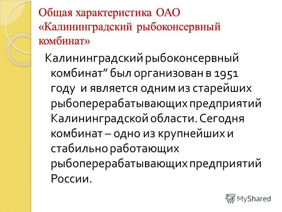 Общая характеристика ОАО «Калининградский рыбоконсервный комбинат» Калининградский рыбоконсервный комбинат был организован в 1951 году и является одним из старейших рыбоперерабатывающих предприятий Калининградской области. Сегодня комбинат – одно из