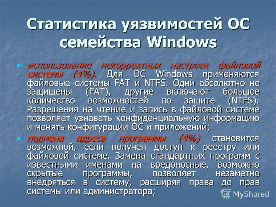 Статистика уязвимостей ОС семейства Windows использование некорректных настроек файловой системы (4%). Для ОС Windows применяются файловые системы FAT и NTFS. Одни абсолютно не защищены (FAT), другие включают большое количество возможностей по защите