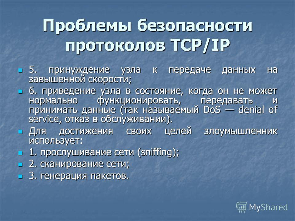 Проблемы безопасности протоколов TCP/IP 5. принуждение узла к передаче данных на завышенной скорости; 5. принуждение узла к передаче данных на завышенной скорости; 6. приведение узла в состояние, когда он не может нормально функционировать, передават