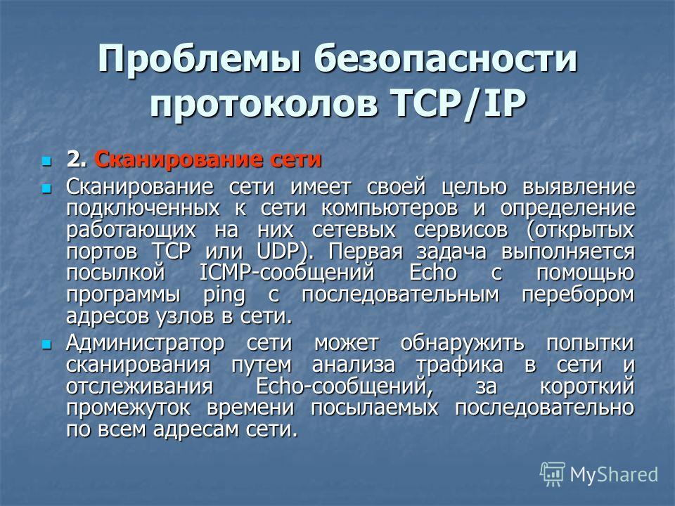 Проблемы безопасности протоколов TCP/IP 2. Сканирование сети 2. Сканирование сети Сканирование сети имеет своей целью выявление подключенных к сети компьютеров и определение работающих на них сетевых сервисов (открытых портов TCP или UDP). Первая зад