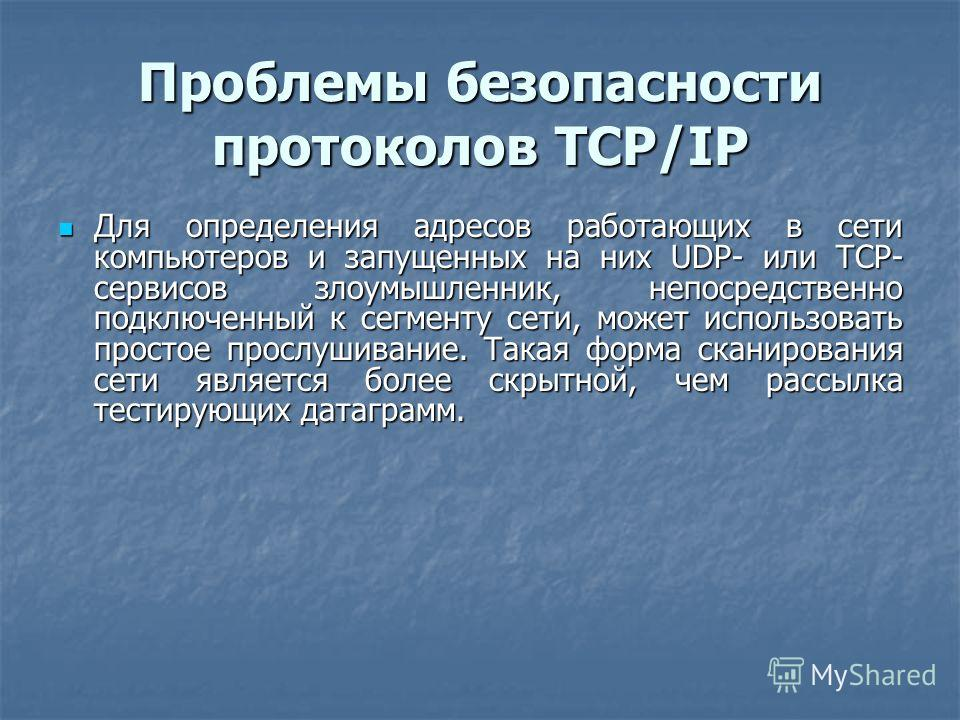 Проблемы безопасности протоколов TCP/IP Для определения адресов работающих в сети компьютеров и запущенных на них UDP- или TCP- сервисов злоумышленник, непосредственно подключенный к сегменту сети, может использовать простое прослушивание. Такая форм