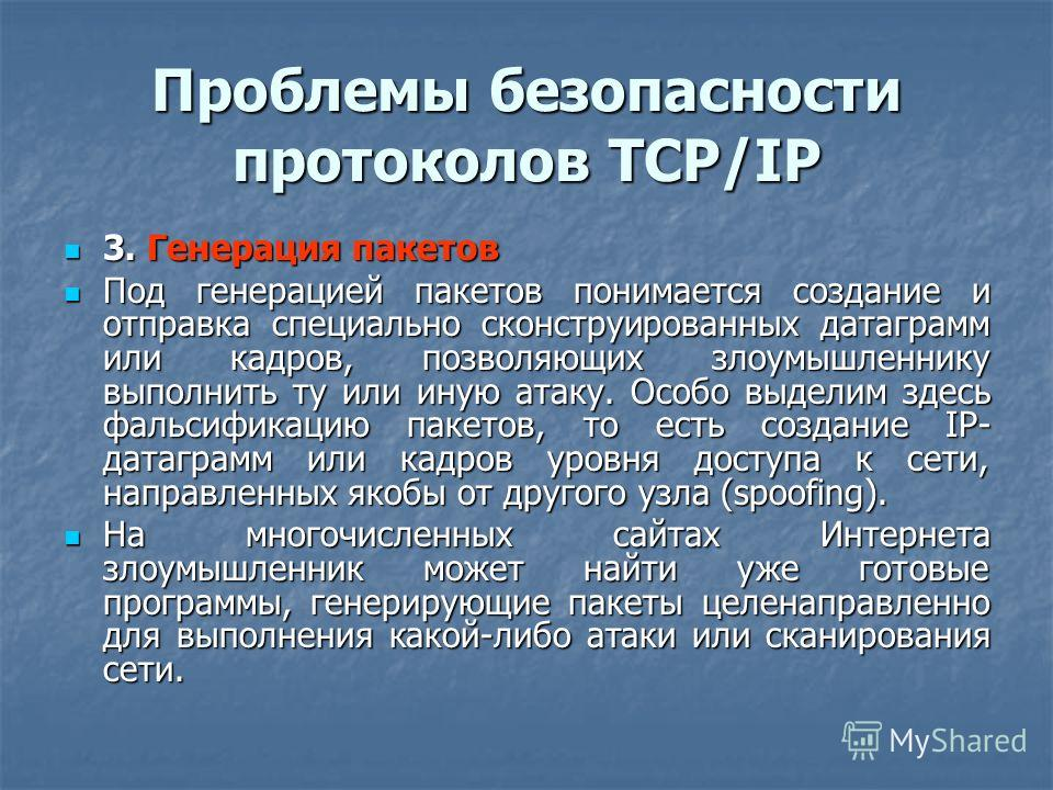 Проблемы безопасности протоколов TCP/IP 3. Генерация пакетов 3. Генерация пакетов Под генерацией пакетов понимается создание и отправка специально сконструированных датаграмм или кадров, позволяющих злоумышленнику выполнить ту или иную атаку. Особо в