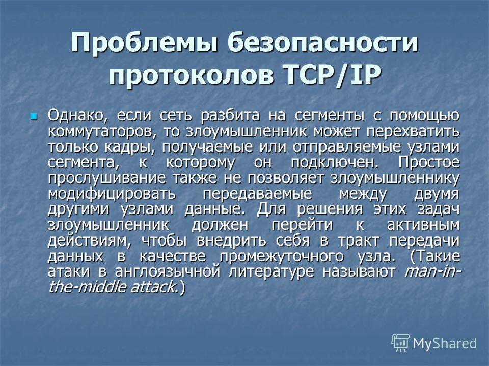 Проблемы безопасности протоколов TCP/IP Однако, если сеть разбита на сегменты с помощью коммутаторов, то злоумышленник может перехватить только кадры, получаемые или отправляемые узлами сегмента, к которому он подключен. Простое прослушивание также н