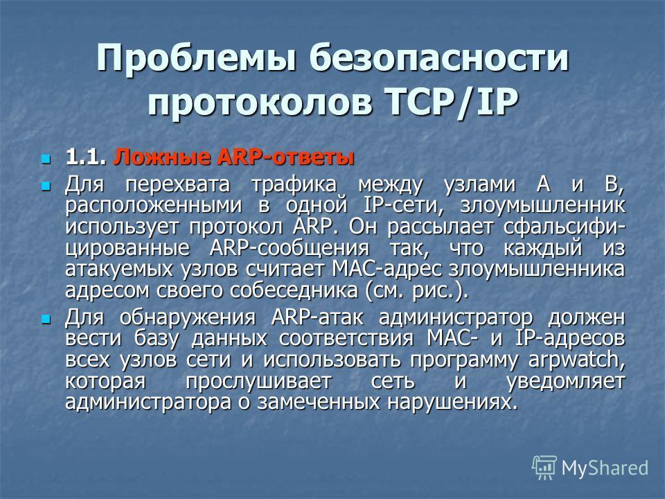 Проблемы безопасности протоколов TCP/IP 1.1. Ложные ARP-ответы 1.1. Ложные ARP-ответы Для перехвата трафика между узлами А и В, расположенными в одной IP-сети, злоумышленник использует протокол ARP. Он рассылает сфальсифи- цированные ARP-сообщения та