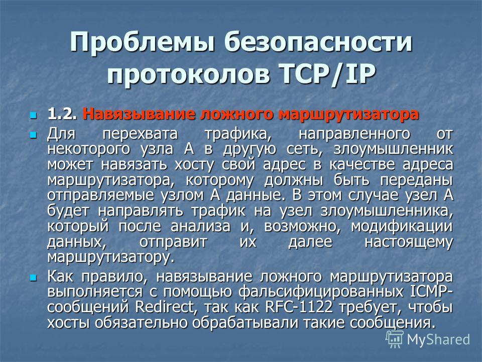 Проблемы безопасности протоколов TCP/IP 1.2. Навязывание ложного маршрутизатора 1.2. Навязывание ложного маршрутизатора Для перехвата трафика, направленного от некоторого узла А в другую сеть, злоумышленник может навязать хосту свой адрес в качестве