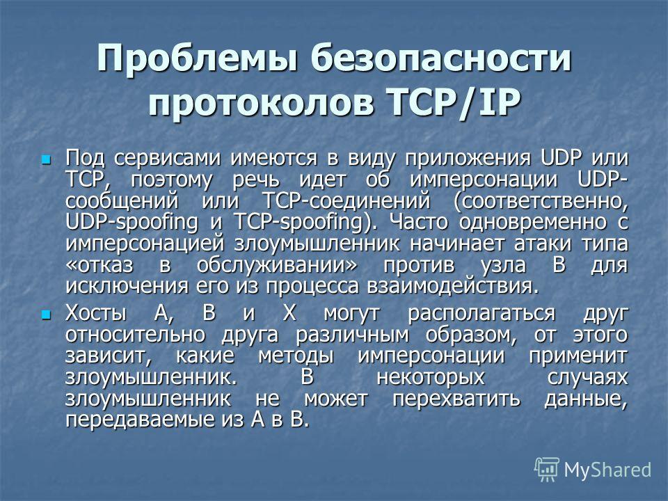Проблемы безопасности протоколов TCP/IP Под сервисами имеются в виду приложения UDP или TCP, поэтому речь идет об имперсонации UDP- сообщений или TCP-соединений (соответственно, UDP-spoofing и TCP-spoofing). Часто одновременно с имперсонацией злоумыш