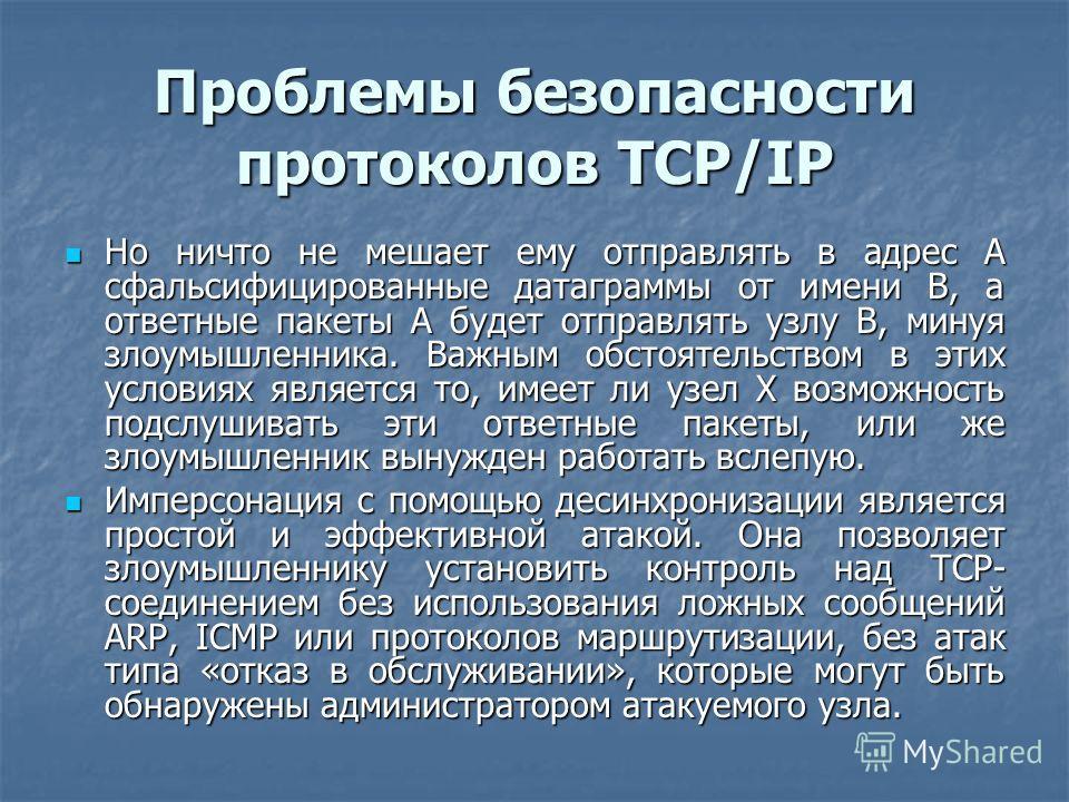 Проблемы безопасности протоколов TCP/IP Но ничто не мешает ему отправлять в адрес А сфальсифицированные датаграммы от имени В, а ответные пакеты А будет отправлять узлу В, минуя злоумышленника. Важным обстоятельством в этих условиях является то, имее