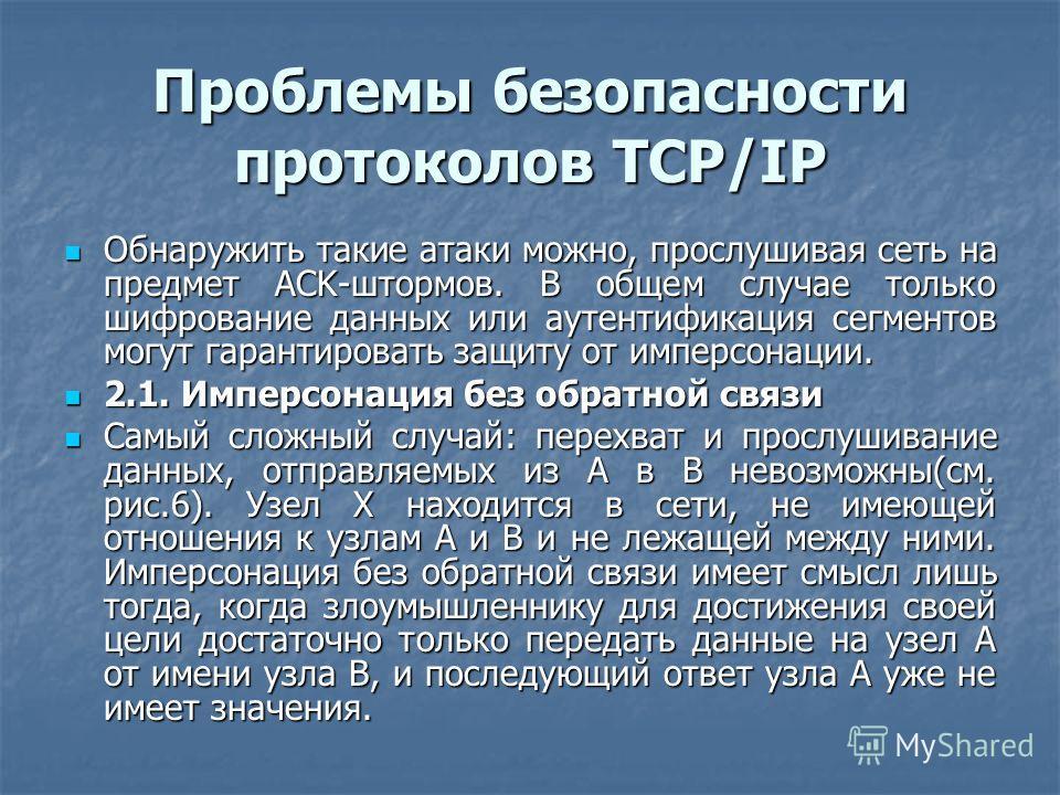 Проблемы безопасности протоколов TCP/IP Обнаружить такие атаки можно, прослушивая сеть на предмет ACK-штормов. В общем случае только шифрование данных или аутентификация сегментов могут гарантировать защиту от имперсонации. Обнаружить такие атаки мож