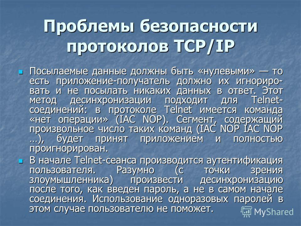 Проблемы безопасности протоколов TCP/IP Посылаемые данные должны быть «нулевыми» то есть приложение-получатель должно их игнориро- вать и не посылать никаких данных в ответ. Этот метод десинхронизации подходит для Telnet- соединений: в протоколе Teln
