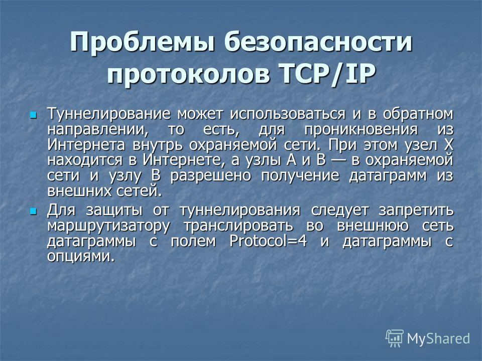 Проблемы безопасности протоколов TCP/IP Туннелирование может использоваться и в обратном направлении, то есть, для проникновения из Интернета внутрь охраняемой сети. При этом узел Х находится в Интернете, а узлы А и В в охраняемой сети и узлу В разре