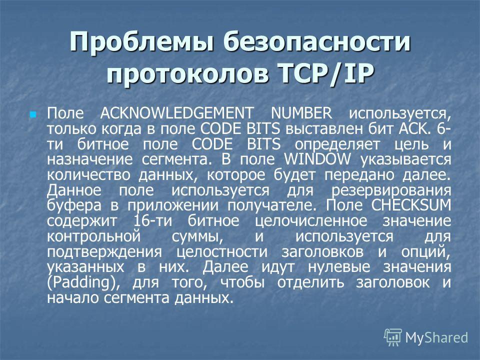 Проблемы безопасности протоколов TCP/IP Поле ACKNOWLEDGEMENT NUMBER используется, только когда в поле CODE BITS выставлен бит ACK. 6- ти битное поле CODE BITS определяет цель и назначение сегмента. В поле WINDOW указывается количество данных, которое