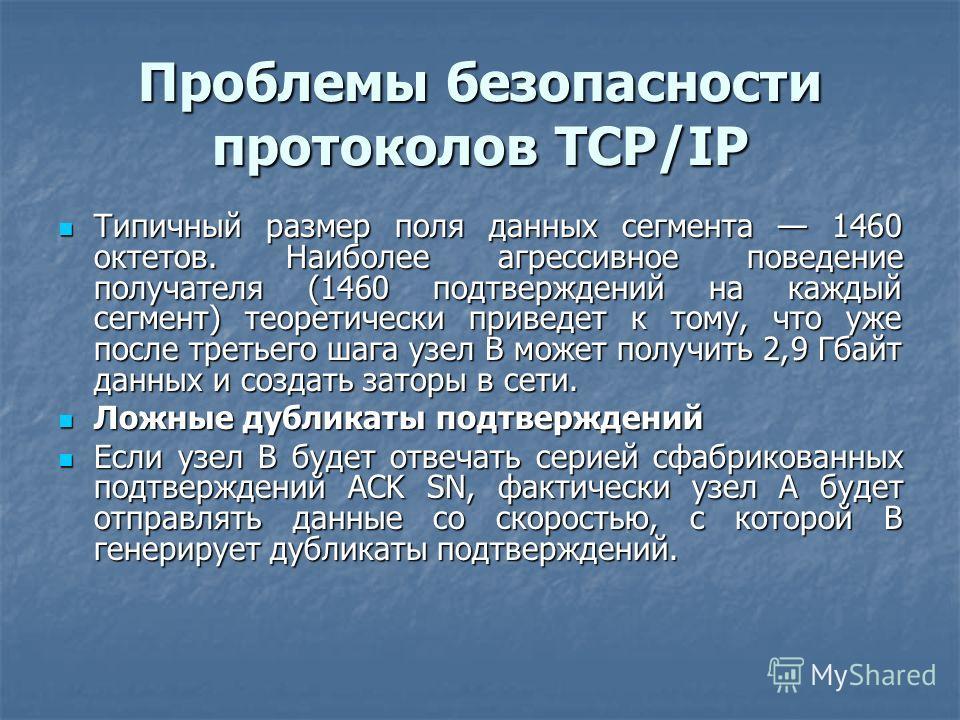 Проблемы безопасности протоколов TCP/IP Типичный размер поля данных сегмента 1460 октетов. Наиболее агрессивное поведение получателя (1460 подтверждений на каждый сегмент) теоретически приведет к тому, что уже после третьего шага узел В может получит