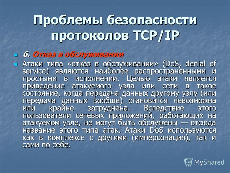 Проблемы безопасности протоколов TCP/IP 6. Отказ в обслуживании 6. Отказ в обслуживании Атаки типа «отказ в обслуживании» (DoS, denial of service) являются наиболее распространенными и простыми в исполнении. Целью атаки является приведение атакуемого