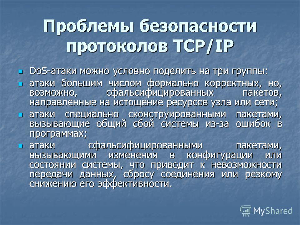 Проблемы безопасности протоколов TCP/IP DoS-атаки можно условно поделить на три группы: DoS-атаки можно условно поделить на три группы: атаки большим числом формально корректных, но, возможно, сфальсифицированных пакетов, направленные на истощение ре