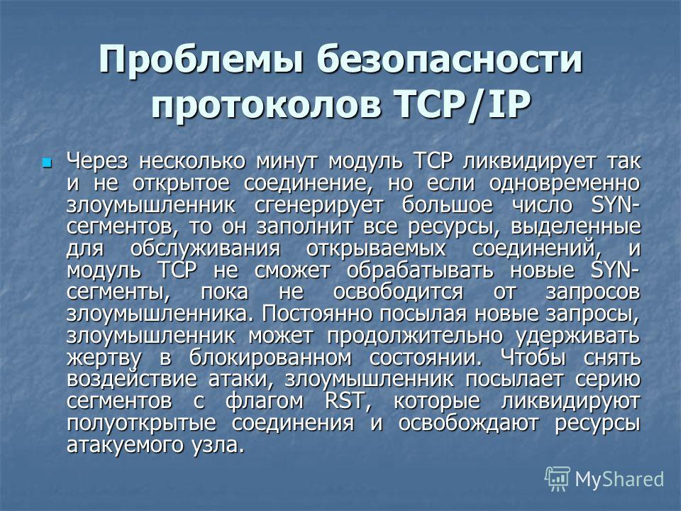 Проблемы безопасности протоколов TCP/IP Через несколько минут модуль TCP ликвидирует так и не открытое соединение, но если одновременно злоумышленник сгенерирует большое число SYN- сегментов, то он заполнит все ресурсы, выделенные для обслуживания от
