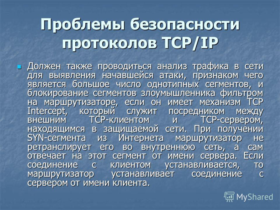 Проблемы безопасности протоколов TCP/IP Должен также проводиться анализ трафика в сети для выявления начавшейся атаки, признаком чего является большое число однотипных сегментов, и блокирование сегментов злоумышленника фильтром на маршрутизаторе, есл