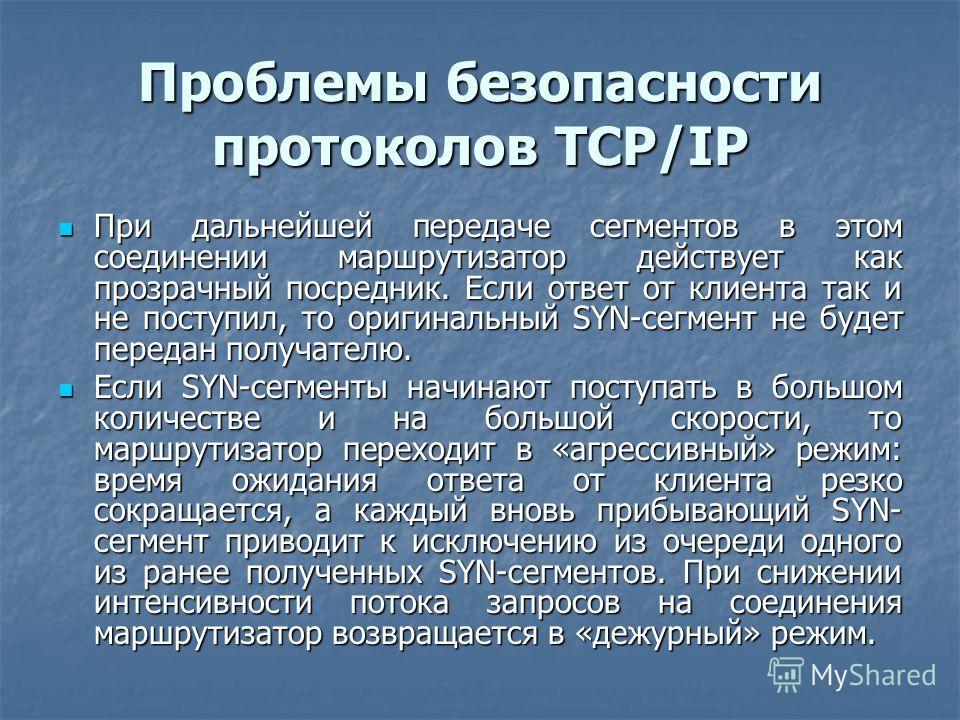 Проблемы безопасности протоколов TCP/IP При дальнейшей передаче сегментов в этом соединении маршрутизатор действует как прозрачный посредник. Если ответ от клиента так и не поступил, то оригинальный SYN-сегмент не будет передан получателю. При дальне