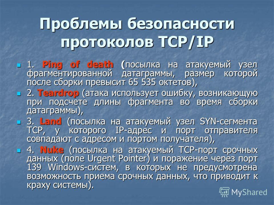 Проблемы безопасности протоколов TCP/IP 1. Ping of death (посылка на атакуемый узел фрагментированной датаграммы, размер которой после сборки превысит 65 535 октетов), 1. Ping of death (посылка на атакуемый узел фрагментированной датаграммы, размер к