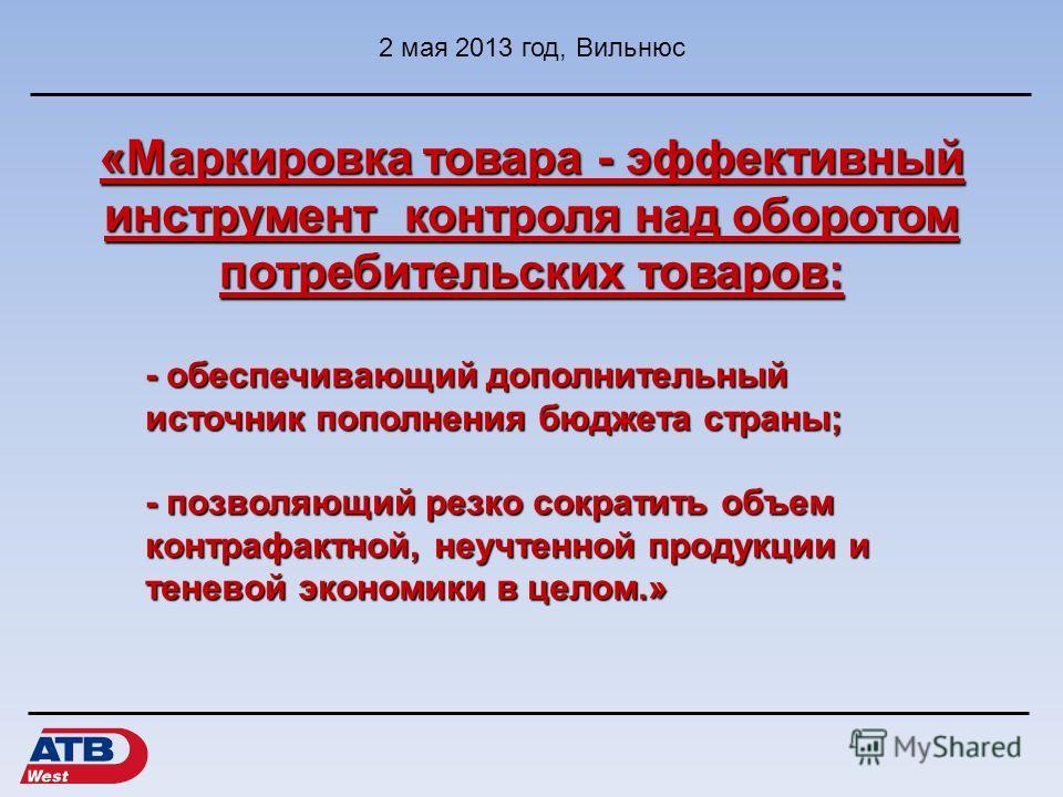 «Маркировка товара - эффективный инструмент контроля над оборотом потребительских товаров: 2 мая 2013 год, Вильнюс - обеспечивающий дополнительный источник пополнения бюджета страны; - позволяющий резко сократить объем контрафактной, неучтенной проду
