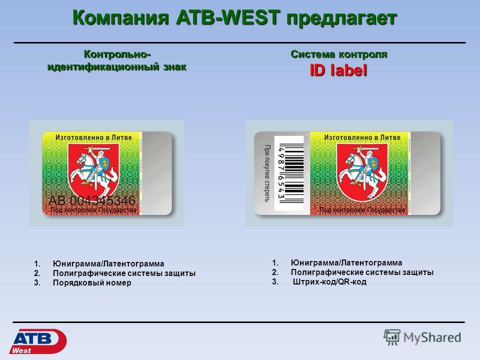 Компания АТВ-WEST предлагает Система контроля ID label 1.Юниграмма/Латентограмма 2. Полиграфические системы защиты 3. Порядковый номер Контрольно- идентификационный знак 1.Юниграмма/Латентограмма 2. Полиграфические системы защиты 3. Штрих-код/QR-код