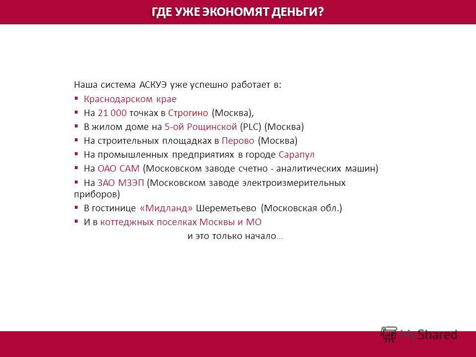 ГДЕ УЖЕ ЭКОНОМЯТ ДЕНЬГИ? Наша система АСКУЭ уже успешно работает в: Краснодарском крае На 21 000 точках в Строгино (Москва), В жилом доме на 5-ой Рощинской (PLC) (Москва) На строительных площадках в Перово (Москва) На промышленных предприятиях в горо