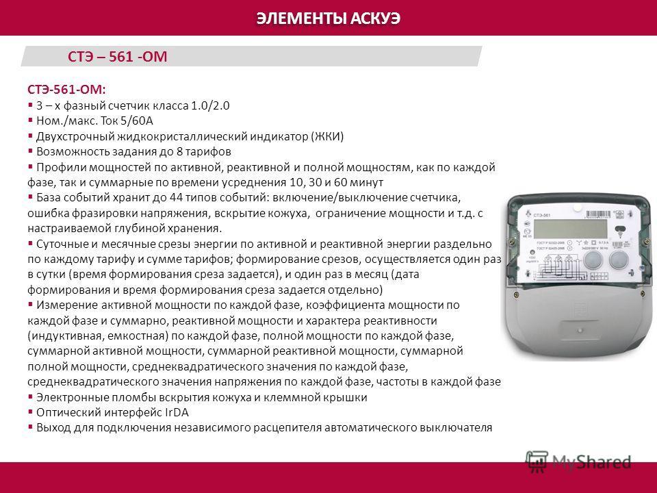 ЭЛЕМЕНТЫ АСКУЭ СТЭ-561-ОМ: 3 – х фазный счетчик класса 1.0/2.0 Ном./макс. Ток 5/60А Двухстрочный жидкокристаллический индикатор (ЖКИ) Возможность задания до 8 тарифов Профили мощностей по активной, реактивной и полной мощностям, как по каждой фазе, т