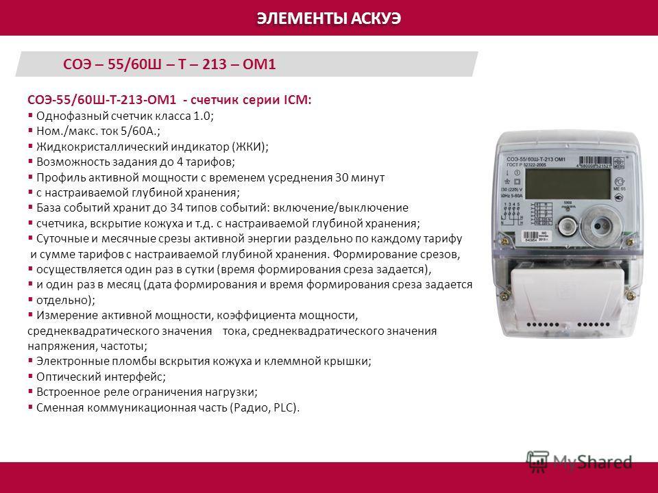 ЭЛЕМЕНТЫ АСКУЭ СОЭ-55/60Ш-Т-213-ОМ1 - счетчик серии ICM: Однофазный счетчик класса 1.0; Ном./макс. ток 5/60А.; Жидкокристаллический индикатор (ЖКИ); Возможность задания до 4 тарифов; Профиль активной мощности с временем усреднения 30 минут с настраив