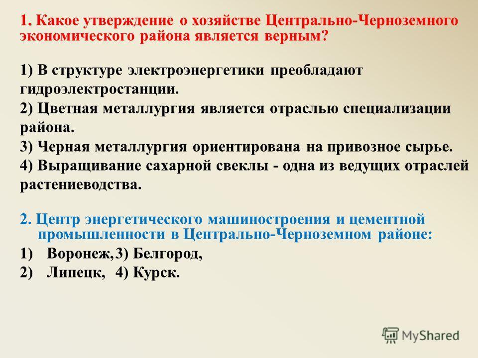 . 1. Какое утверждение о хозяйстве Центрально-Черноземного экономического района является верным? 1) В структуре электроэнергетики преобладают гидроэлектростанции. 2) Цветная металлургия является отраслью специализации района. 3) Черная металлургия о