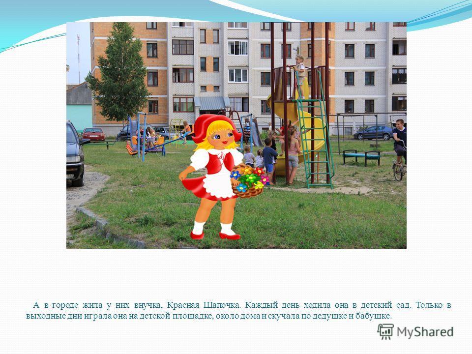 А в городе жила у них внучка, Красная Шапочка. Каждый день ходила она в детский сад. Только в выходные дни играла она на детской площадке, около дома и скучала по дедушке и бабушке.