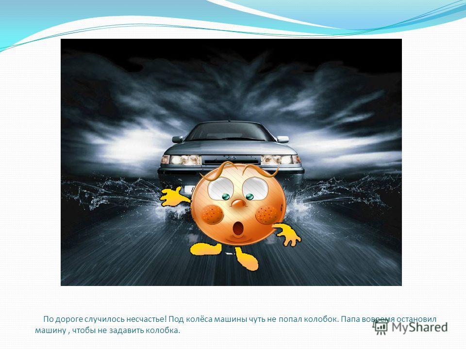 По дороге случилось несчастье! Под колёса машины чуть не попал колобок. Папа вовремя остановил машину, чтобы не задавить колобка.