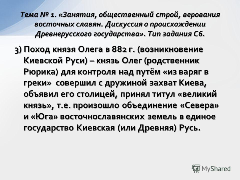 3) Поход князя Олега в 882 г. (возникновение Киевской Руси) – князь Олег (родственник Рюрика) для контроля над путём «из варяг в греки» совершил с дружиной захват Киева, объявил его столицей, принял титул «великий князь», т.е. произошло объединение «