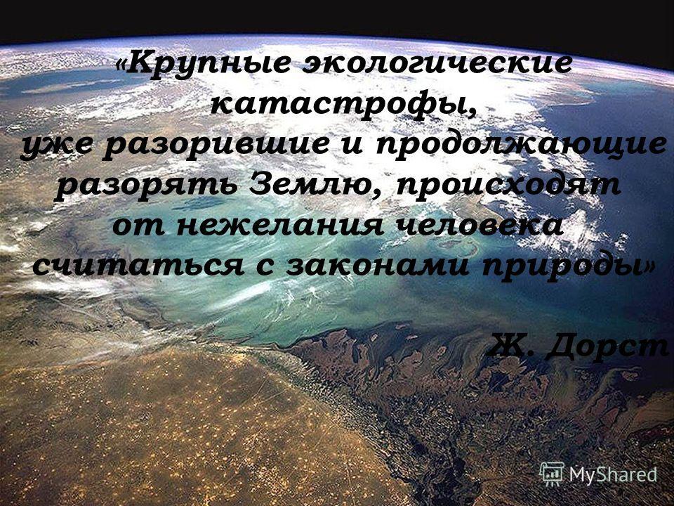 «Крупные экологические катастрофы, уже разорившие и продолжающие разорять Землю, происходят от нежелания человека считаться с законами природы» Ж. Дорст