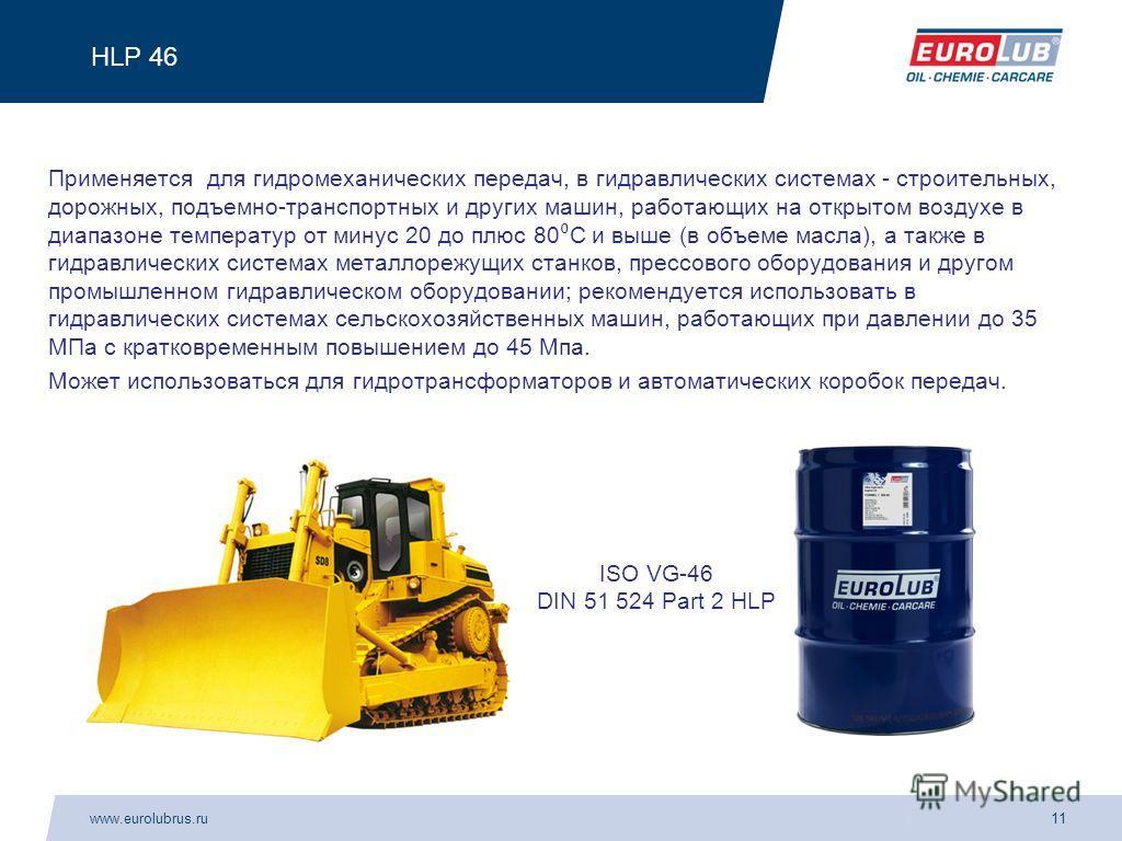 www.eurolubrus.ru11 HLP 46 Применяется для гидромеханических передач, в гидравлических системах - строительных, дорожных, подъемно-транспортных и других машин, работающих на открытом воздухе в диапазоне температур от минус 20 до плюс 80 С и выше (в о