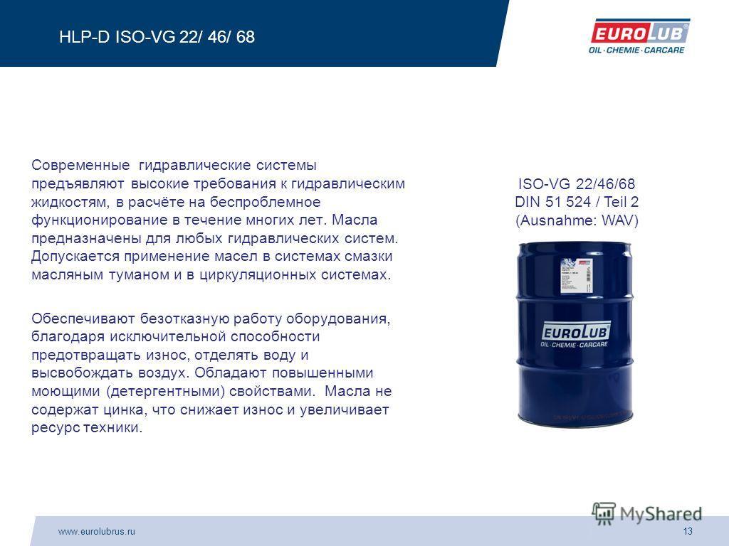 www.eurolubrus.ru13 HLP-D ISO-VG 22/ 46/ 68 Современные гидравлические системы предъявляют высокие требования к гидравлическим жидкостям, в расчёте на беспроблемное функционирование в течение многих лет. Масла предназначены для любых гидравлических с