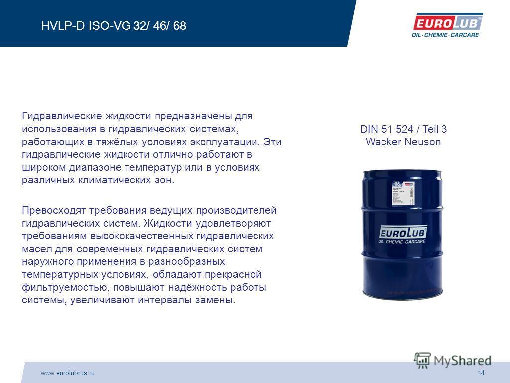 www.eurolubrus.ru14 HVLP-D ISO-VG 32/ 46/ 68 Гидравлические жидкости предназначены для использования в гидравлических системах, работающих в тяжёлых условиях эксплуатации. Эти гидравлические жидкости отлично работают в широком диапазоне температур ил