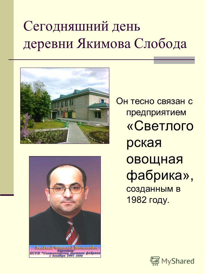 Сегодняшний день деревни Якимова Слобода Он тесно связан с предприятием «Светлого рская овощная фабрика», созданным в 1982 году.