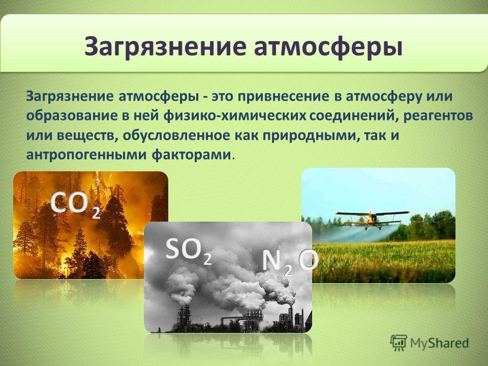 Загрязнение атмосферы - это привнесение в атмосферу или образование в ней физико-химических соединений, реагентов или веществ, обусловленное как природными, так и антропогенными факторами. Загрязнение атмосферы