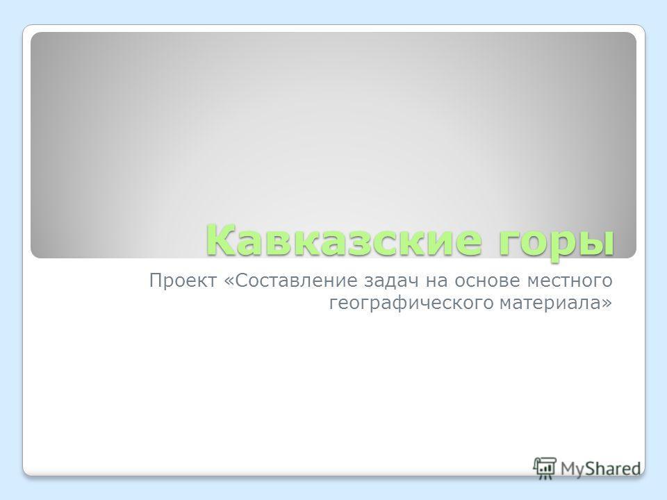 Кавказские горы Проект «Составление задач на основе местного географического материала»