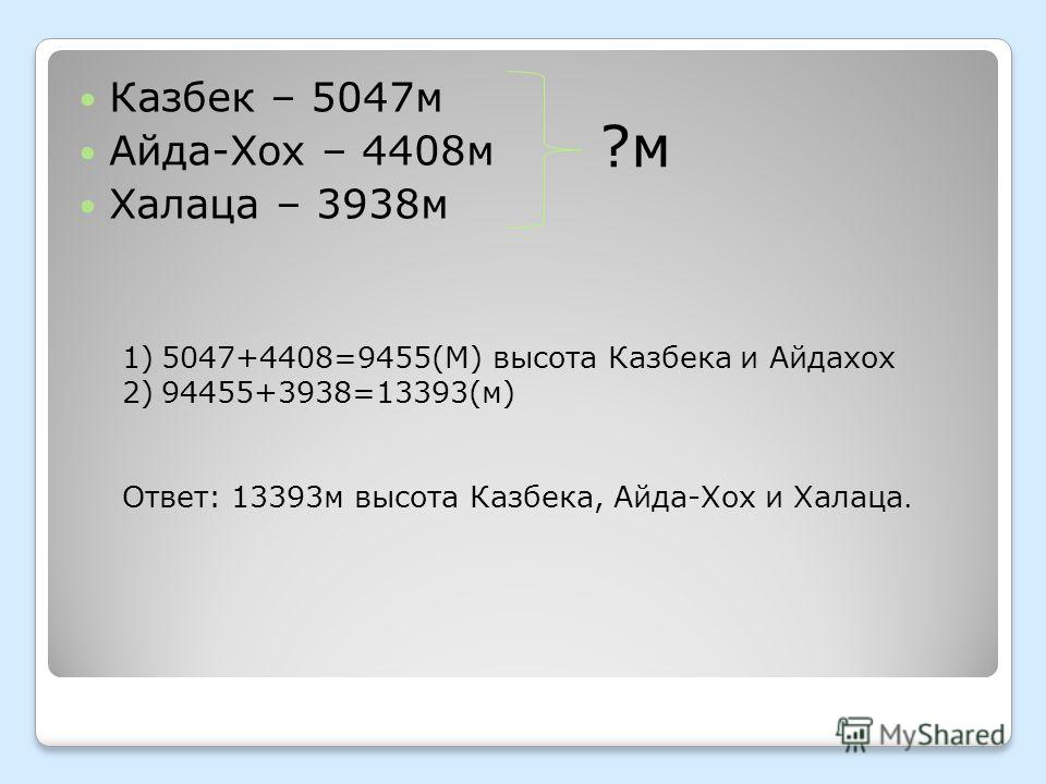 Казбек – 5047 м Айда-Хох – 4408 м Халаца – 3938 м ?м 1)5047+4408=9455(М) высота Казбека и Айдахох 2)94455+3938=13393(м) Ответ: 13393 м высота Казбека, Айда-Хох и Халаца.