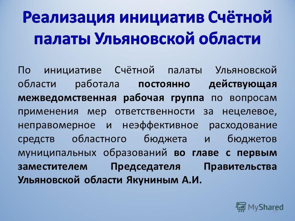По инициативе Счётной палаты Ульяновской области работала постоянно действующая межведомственная рабочая группа по вопросам применения мер ответственности за нецелевое, неправомерное и неэффективное расходование средств областного бюджета и бюджетов