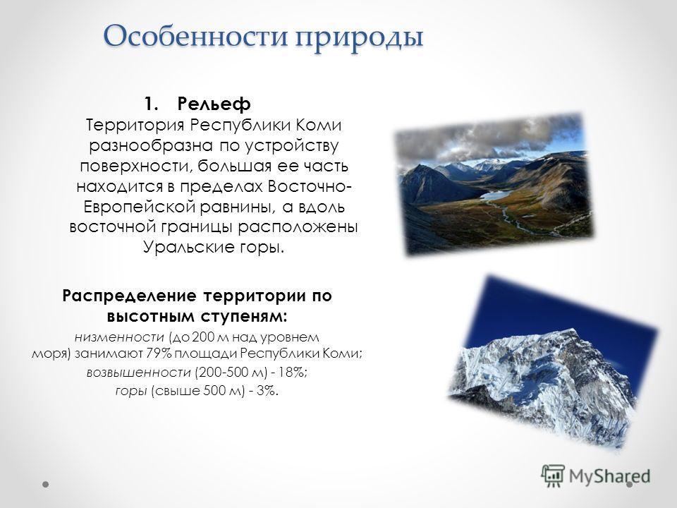 Особенности природы 1. Рельеф Территория Республики Коми разнообразна по устройству поверхности, большая ее часть находится в пределах Восточно- Европейской равнины, а вдоль восточной границы расположены Уральские горы. Распределение территории по вы