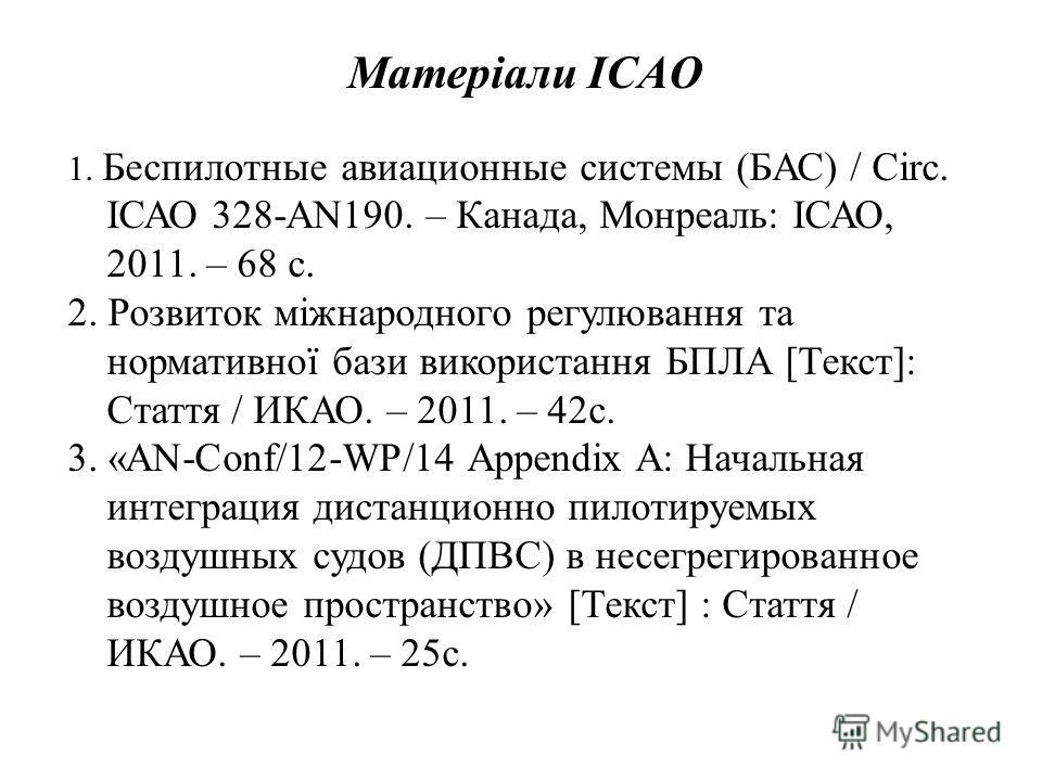 Матеріали ICAO 1. Беспилотные авиационные системы (БАС) / Сirc. ІСАО 328-AN190. – Канада, Монреаль: ІСАО, 2011. – 68 с. 2. Розвиток міжнародного регулювання та нормативної бази використання БПЛА [Текст]: Стаття / ИКАО. – 2011. – 42 с. 3. «AN-Conf/12-