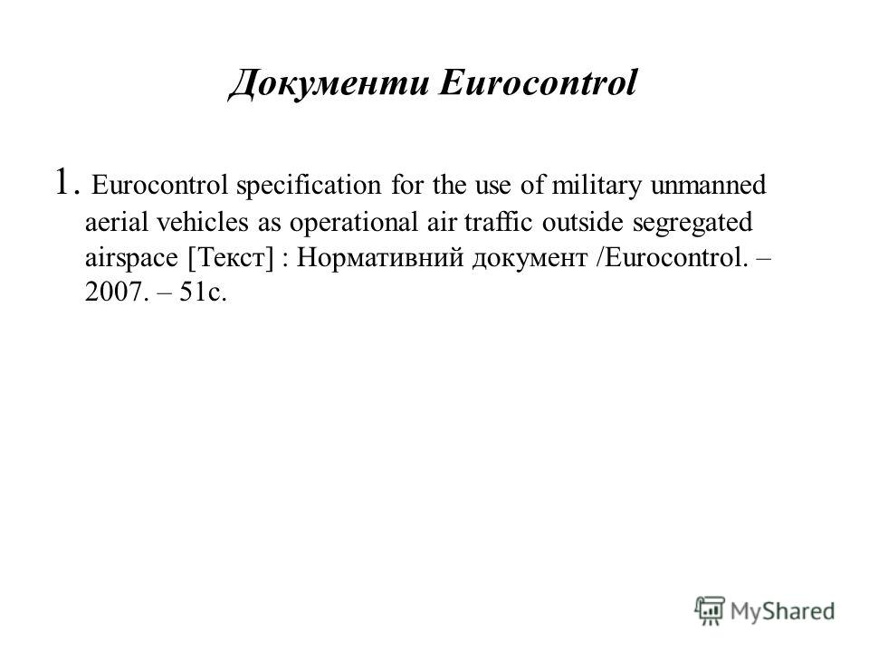 Документи Eurocontrol 1. Eurocontrol specification for the use of military unmanned aerial vehicles as operational air traffic outside segregated airspace [Текст] : Нормативний документ /Eurocontrol. – 2007. – 51 с.
