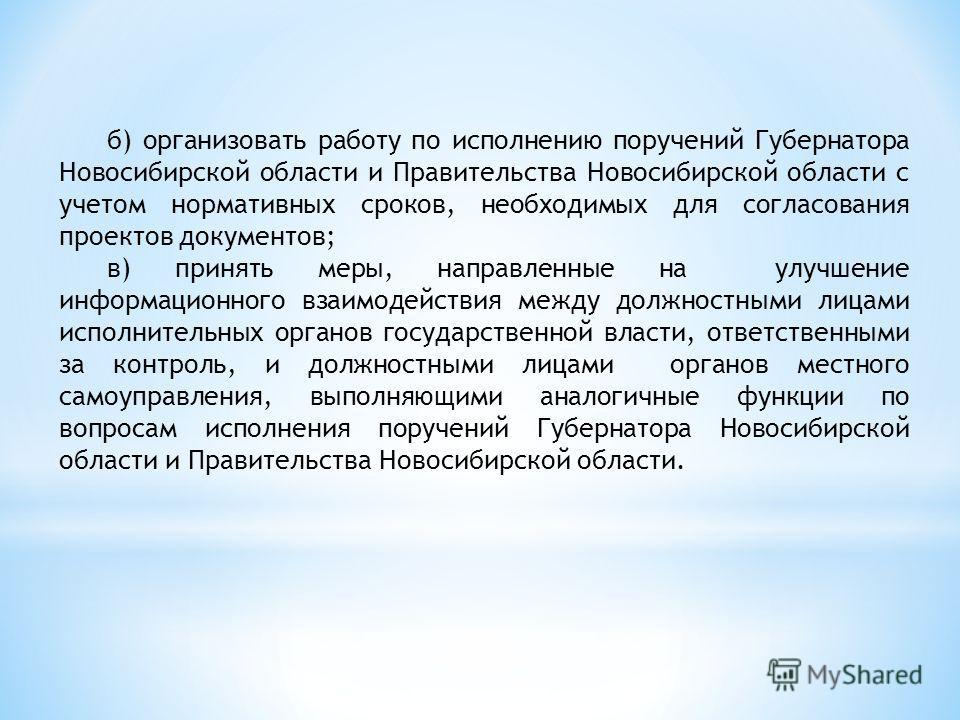 б) организовать работу по исполнению поручений Губернатора Новосибирской области и Правительства Новосибирской области с учетом нормативных сроков, необходимых для согласования проектов документов; в) принять меры, направленные на улучшение информаци