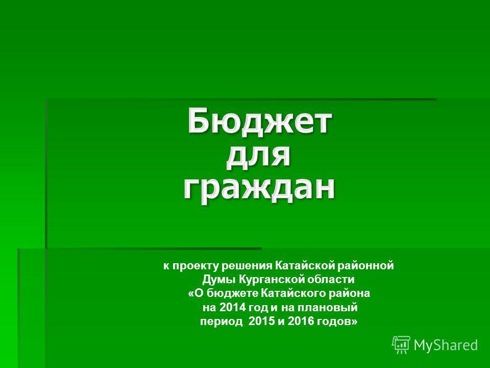 к проекту решения Катайской районной Думы Курганской области «О бюджете Катайского района на 2014 год и на плановый период 2015 и 2016 годов»
