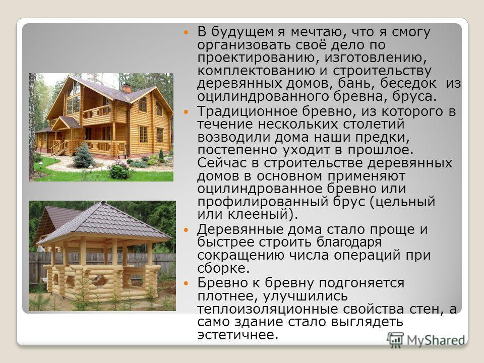 В будущем я мечтаю, что я смогу организовать своё дело по проектированию, изготовлению, комплектованию и строительству деревянных домов, бань, беседок из оцилиндрованного бревна, бруса. Традиционное бревно, из которого в течение нескольких столетий в