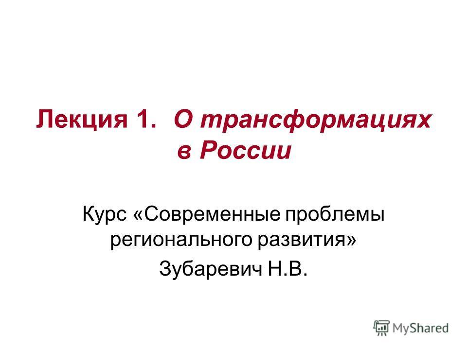 Лекция 1. О трансформациях в России Курс «Современные проблемы регионального развития» Зубаревич Н.В.