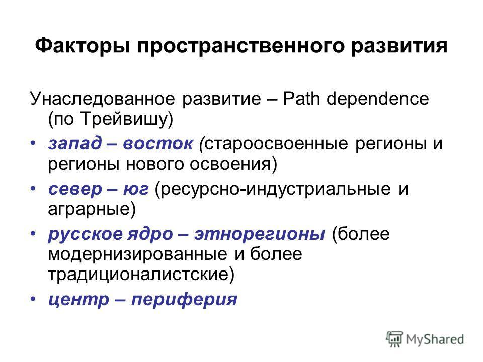 Факторы пространственного развития Унаследованное развитие – Path dependence (по Трейвишу) запад – восток (староосвоенные регионы и регионы нового освоения) север – юг (ресурсно-индустриальные и аграрные) русское ядро – это регионы (более модернизиро
