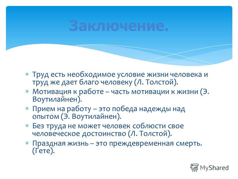 Труд есть необходимое условие жизни человека и труд же дает благо человеку (Л. Толстой). Мотивация к работе – часть мотивации к жизни (Э. Воутилайнен). Прием на работу – это победа надежды над опытом (Э. Воутилайнен). Без труда не может человек соблю